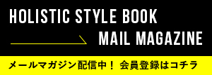 HOLISTIC STYLE BOOK MAIL MAGAZUNE メールマガジン配信中!会員登録はコチラ