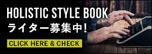 HOLISTIC STYLE BOOK ライター募集中! CLICK HERE & CHECK